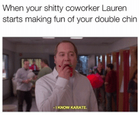 I KNOW ITS THERE I DONT NEED A REMINDER . . . . . . . . . lmfao lmao meme memes haha hahaha omg roast me weed funny weak doggo ifunny cute photooftheday pepe likeforlike like4like thick instacute instagood instalikes good love lit great college food: When your shitty coworker Lauren  starts making fun of your double chin  -I KNOW KARATE. I KNOW ITS THERE I DONT NEED A REMINDER . . . . . . . . . lmfao lmao meme memes haha hahaha omg roast me weed funny weak doggo ifunny cute photooftheday pepe likeforlike like4like thick instacute instagood instalikes good love lit great college food