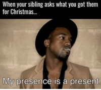 Just be glad you're related to me...: When your sibling asks what you got them  for Christmas...  My presence is a present Just be glad you're related to me...