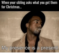 Christmas, Hood, and Asks: When your sibling asks what you got them  for Christmas...  My presence is a present Real recognize real..😂💯