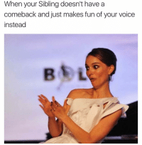 I'm better than you: When your Sibling doesn't have a  comeback and just makes fun of your voice  instead  B LA I'm better than you