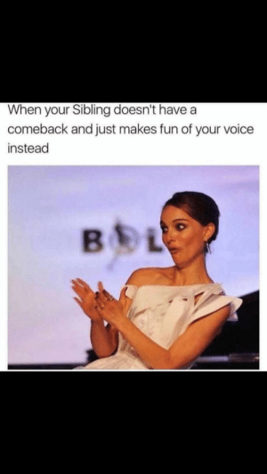 Voice, Fun, and Just: When your Sibling doesn't have a  comeback and just makes fun of your voice  instead  BEL