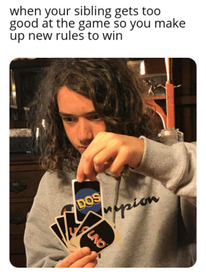 I know it's a bad meme ok !: when your sibling gets too  good at the game so you make  up new rules to win  DOS  Mappion  UNO I know it's a bad meme ok !