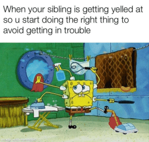 Truth, Thing, and Made: When your sibling is getting yelled at  so u start doing the right thing to  avoid getting in trouble  made with memat This is the truth