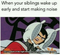 Wake, Noise, and Wake Up: When your siblings wake up  early and start making noise  Im a'creature of the night doomed to atamily of morning people