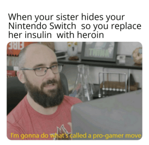 Heroin, Nintendo, and Pro: When your sister hides your  Nintendo Switch so you replace  her insulin with heroin  THIN  I'm gonna do what's called a pro-gamer move You know I had to do it