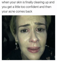 Confidence, Memes, and The Struggle Is Real: when your skin is finally clearing up and  you get a little too confident and then  your acne comes back the struggle is real