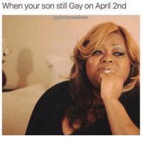 gay: When your son still Gay on April 2nd