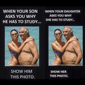It Works Both Wayshttp://meme-rage.tumblr.com: WHEN YOUR SON  WHEN YOUR DAUGHTER  ASKS YOU WHY  ASKS YOU WHY  SHE HAS TO STUDY..  HE HAS TO STUDY...  SHOW HIM  SHOW HER  THIS PHOTO.  THIS PHOTO. It Works Both Wayshttp://meme-rage.tumblr.com