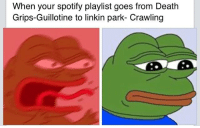I got over 100 likes on this when I posted it somewhere else idk why: When your spotify playlist goes from Death  Grips-Guillotine to linkin park- Crawling I got over 100 likes on this when I posted it somewhere else idk why