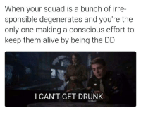 More like Designated Drunk Wrangler -Nightcrawler: When your squad is a bunch of irre-  sponsible degenerates and you're the  only one making a conscious effort to  keep them alive by being the DD  I CAN'T GET DRUNK More like Designated Drunk Wrangler -Nightcrawler