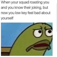 Bad, Low Key, and Squad: When your squad roasting you  and you know their joking, but  now you low key feel bad about  yourself It happens.. 😩🤷‍♂️ https://t.co/5wp7KyR4eK