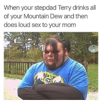 Unbelievable (@sonny5ideup): When your stepdad Terry drinks all  of your Mountain Dew andthen  does loud sex to your mom Unbelievable (@sonny5ideup)