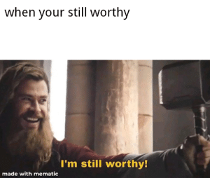 Meme, Reddit, and Am I Doing This Right: when your still worthy  I'm still worthy!  made with mematic First meme using an actual meme creator. Am i doing this right?