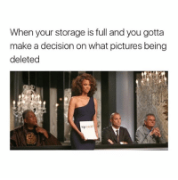 Pictures, Time, and Girl Memes: When your storage is full and you gotta  make a decision on what pictures being  deleted all the time
