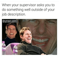 Asks, Job, and You: When your supervisor asks you to  do something well outside of your  job description.