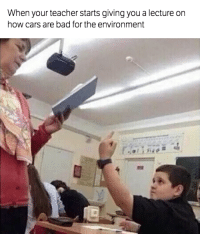 Bad, Cars, and Teacher: When your teacher starts giving you a lecture on  how cars are bad for the environment You're probably right, but please stop... Submitted by Griffin Mackenzie  Car Throttle