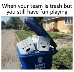 Trash, Fun, and Team: When your team is trash but  you still have fun playing  ourani  PHLARD  A3  Loraas  Recycle