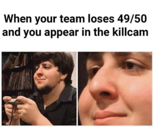 Meirl: When your team loses 49/50  and you appear in the killcam Meirl