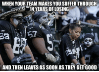 Raiders fans...: WHEN YOUR TEAM MAKES YOU SUFFER THROUGH  14 YEARS OF LOSING  @NFL MEM  AND THENLEAVESAS SOON AS THEY GET GOOD Raiders fans...