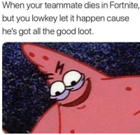 Tbh, Good, and Dank Memes: When your teammate dies in Fortnite,  but you lowkey let it happen cause  he's got all the good loot. Guilty tbh