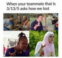 Tag ur feeder friend: When your teammate that is  3/13/5 asks how we lost Tag ur feeder friend