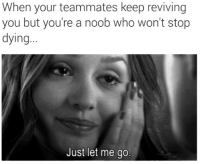 TAG A FRIEND WHO SUCKS AT GAMING  Like MrTechnicalDifficult: When your teammates keep reviving  you but you're a noob who won't stop  dying  Just let me go. TAG A FRIEND WHO SUCKS AT GAMING  Like MrTechnicalDifficult
