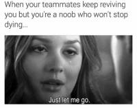 Dank, 🤖, and Who: When your teammates keep reviving  you but you're a noob who won't stop  dying...  Just let me go. Ha