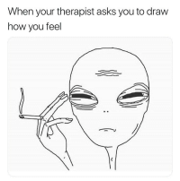 Weed, Marijuana, and Asks: When your therapist asks you to draw  how you feel 👽💨