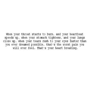 The Worst, Heart, and Http: When your throat starts to burn, and your heartbeat  speeds up, when your stomach tightens, and your lungs  close up, when your tears rush to your eyes faster than  you ever dreamed possible, that s the worst pain you  will ever feel. That's your heart breaking http://iglovequotes.net/
