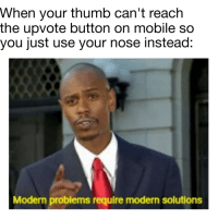 Mobile, Reach, and Intelligence: When your thumb can't reach  the upvote button on mobile so  you just use your nose instead:  Modern problems require modern solutions Intelligence 1000