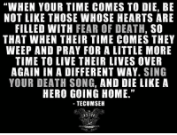 """Because it had to be said.   RangerUp.com: """"WHEN YOUR TIME COMES TO DIE, BE  NOT LIKE THOSE WHOSE HEARTS ARE  FILLED WITH  FEAR OF DEATH,  SO  THAT WHEN THEIR TIME COMES THEY  WEEP AND PRAY FOR A LITTLE MORE  TIME TO LIVE THEIR LIVES OVER  AGAIN IN A DIFFERENT WAY. SING  YOUR DEATH SONG, AND DIE LIKE A  HERO GOING HOME.""""  TECUMSEH Because it had to be said.   RangerUp.com"""