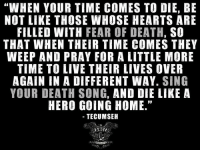 """Believe it.   RangerUp.com: """"WHEN YOUR TIME COMES TO DIE, BE  NOT LIKE THOSE WHOSE HEARTS ARE  FILLED WITH  FEAR OF DEATH,  SO  THAT WHEN THEIR TIME COMES THEY  WEEP AND PRAY FOR A LITTLE MORE  TIME TO LIVE THEIR LIVES OVER  AGAIN IN A DIFFERENT WAY  SING  YOUR DEATH SONG, AND DIE LIKE A  HERO GOING HOME.""""  TECUMSEH Believe it.   RangerUp.com"""