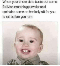 Tinder, Date, and Ram: When your tinder date busts out some  Bolivian marching powder and  sprinkles some on her lady slit for you  to rail before you ram Where she at tho