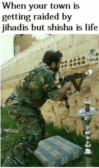 Memes, 🤖, and Page: When your town is  getting raided by  jihadis but shisha is life HAHAHAHAHA!!!!  Taken from Uncle Bashar's barrel bomb factory go like their page  😂😂😂😂😂😂😂!!!!!