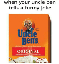 Love these -Edgar: when your uncle ben  tells a funny joke  Unule  Bens  CONVERTED BRAND  ORIGINAL  ENRICHED PARBOILEDCONG GRAIN RICE  supports a  H FAITH Love these -Edgar