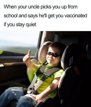 School, Quiet, and Wholesome: When your uncle picks you up from  school and says hell get you vaccinated  if you stay quiet Wholesome vaccination.