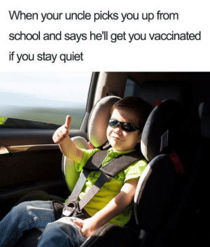 School, Quiet, and Hell: When your uncle picks you up from  school and says hell get you vaccinated  if you stay quiet