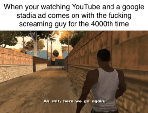 Fucking, Google, and Shit: When your watching YouTube and a google  stadia ad comes on with the fucking  screaming guy for the 4000th time  Ah shit, here we go again. I'm tired google, please stop it