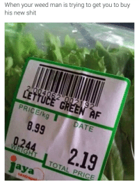 Blackpeopletwitter, Shit, and Weed: When your weed man is trying to get you to buy  his new shit  192  LETTUCE  PRICE/kg DATE  8.99  9244 2.19  TOTAL PRICE <p>The hustle continues, man (via /r/BlackPeopleTwitter)</p>
