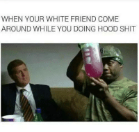 Shit, Hood Shit, and White: WHEN YOUR WHITE FRIEND COME  AROUND WHILE YOU DOING HOOD SHIT <p>Don't mind me! I gotta get this lick… so keep telling me what you was saying! 😶</p>