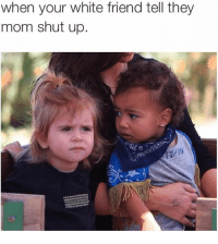 <p>Oh no baby, what is you doing? (via /r/BlackPeopleTwitter)</p>: when your white friend tell they  mom shut up. <p>Oh no baby, what is you doing? (via /r/BlackPeopleTwitter)</p>