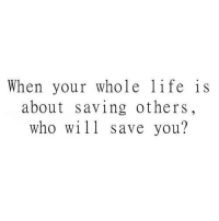 Life, Who, and Will: When your whole life is  about saving others,  who will save you?