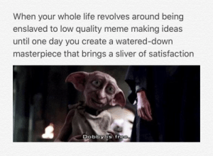 one: When your whole life revolves around being  enslaved to low quality meme making ideas  until one day you create a watered-down  masterpiece that brings a sliver of satisfaction  DObbY is free