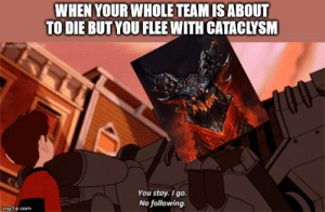 Puny mortals!: WHEN YOUR WHOLE TEAM IS ABOUT  TO DIE BUT YOU FLEE WITH CATACLYSM  Fimation  100  You stay. I go.  No following.  imgflip.com Puny mortals!