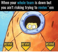 NOPE NOPE NOPE.: When your whole team is down but  you ain't risking trying to  revive'em  REVIVE REVIVE NOPE NOPE NOPE.