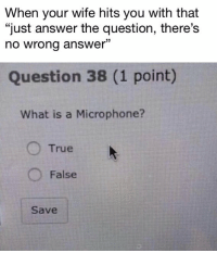 "<p>WELP via /r/memes <a href=""http://ift.tt/2DwVKko"">http://ift.tt/2DwVKko</a></p>: When your wife hits you with that  ""just answer the question, there's  no wrong answer""  03  Question 38 (1 point)  What is a Microphone?  O True  O False  Save <p>WELP via /r/memes <a href=""http://ift.tt/2DwVKko"">http://ift.tt/2DwVKko</a></p>"