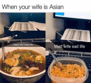 At least he got his ramen :(: When your wife is Asian  Happy wife happy life  Mad wife sad life At least he got his ramen :(