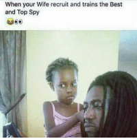 Memes, 🤖, and Top: When your Wife recruit and trains the Best  and Top Spy 😂😂 bruhhh lol memea