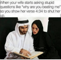 "Wife, Asking, and Her: When  your wife starts asking stupid  ions like ""why are you  2  so  you show her verse 4:34 to shut her  up."
