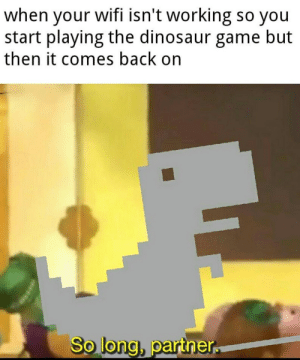 Invest in the loss of a friend via /r/MemeEconomy https://ift.tt/2YL7LAn: when your wifi isn't working so you  start playing the dinosaur game but  then it comes back on  So long, partner Invest in the loss of a friend via /r/MemeEconomy https://ift.tt/2YL7LAn